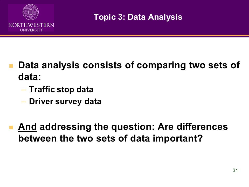 31 Topic 3: Data Analysis Data analysis consists of comparing two sets of data: –Traffic stop data –Driver survey data And addressing the question: Are differences between the two sets of data important?