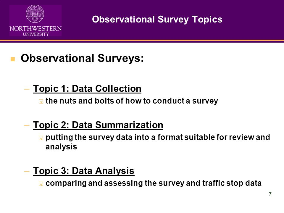 7 Observational Survey Topics Observational Surveys: –Topic 1: Data Collection the nuts and bolts of how to conduct a survey –Topic 2: Data Summarization putting the survey data into a format suitable for review and analysis –Topic 3: Data Analysis comparing and assessing the survey and traffic stop data