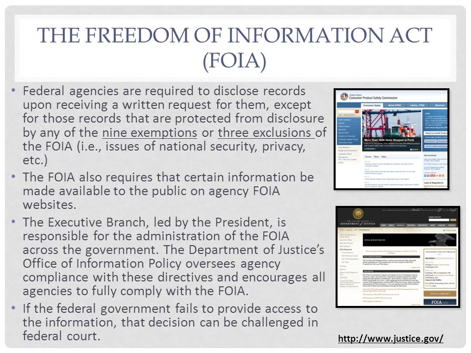 THE FREEDOM OF INFORMATION ACT (FOIA) Federal agencies are required to disclose records upon receiving a written request for them, except for those records that are protected from disclosure by any of the nine exemptions or three exclusions of the FOIA (i.e., issues of national security, privacy, etc.) The FOIA also requires that certain information be made available to the public on agency FOIA websites.