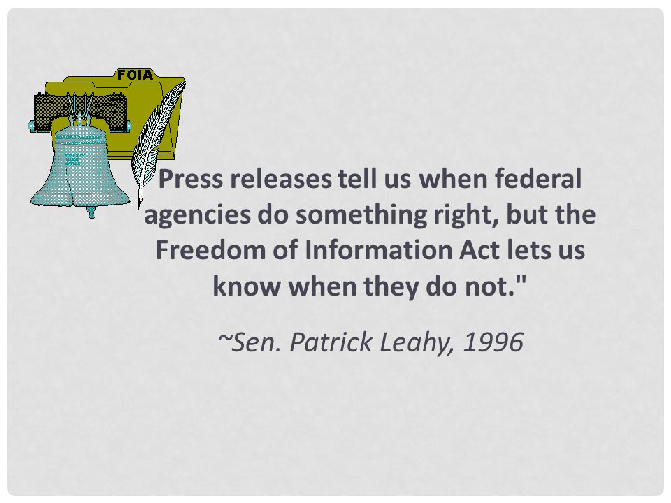 Press releases tell us when federal agencies do something right, but the Freedom of Information Act lets us know when they do not. ~Sen.
