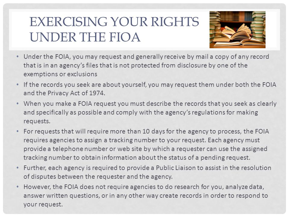 EXERCISING YOUR RIGHTS UNDER THE FIOA Under the FOIA, you may request and generally receive by mail a copy of any record that is in an agencys files t