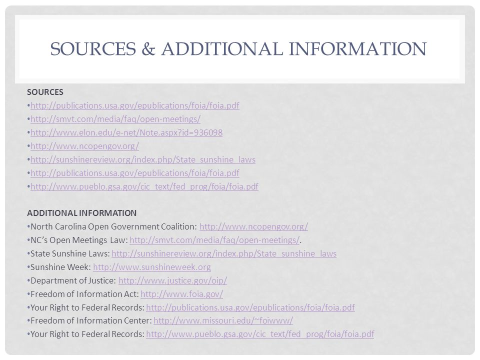 SOURCES & ADDITIONAL INFORMATION SOURCES http://publications.usa.gov/epublications/foia/foia.pdf http://smvt.com/media/faq/open-meetings/ http://www.elon.edu/e-net/Note.aspx id=936098 http://www.ncopengov.org/ http://sunshinereview.org/index.php/State_sunshine_laws http://publications.usa.gov/epublications/foia/foia.pdf http://www.pueblo.gsa.gov/cic_text/fed_prog/foia/foia.pdf ADDITIONAL INFORMATION North Carolina Open Government Coalition: http://www.ncopengov.org/http://www.ncopengov.org/ NCs Open Meetings Law: http://smvt.com/media/faq/open-meetings/.http://smvt.com/media/faq/open-meetings/ State Sunshine Laws: http://sunshinereview.org/index.php/State_sunshine_lawshttp://sunshinereview.org/index.php/State_sunshine_laws Sunshine Week: http://www.sunshineweek.orghttp://www.sunshineweek.org Department of Justice: http://www.justice.gov/oip/http://www.justice.gov/oip/ Freedom of Information Act: http://www.foia.gov/http://www.foia.gov/ Your Right to Federal Records: http://publications.usa.gov/epublications/foia/foia.pdfhttp://publications.usa.gov/epublications/foia/foia.pdf Freedom of Information Center: http://www.missouri.edu/~foiwww/http://www.missouri.edu/~foiwww/ Your Right to Federal Records: http://www.pueblo.gsa.gov/cic_text/fed_prog/foia/foia.pdfhttp://www.pueblo.gsa.gov/cic_text/fed_prog/foia/foia.pdf