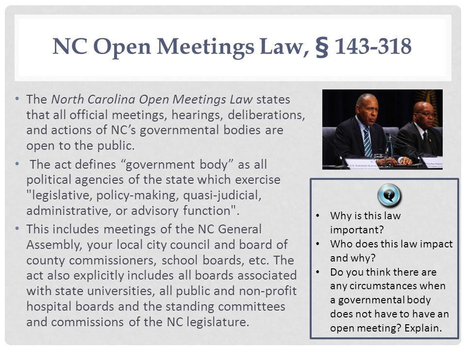 NC Open Meetings Law, § 143 318 The North Carolina Open Meetings Law states that all official meetings, hearings, deliberations, and actions of NCs go