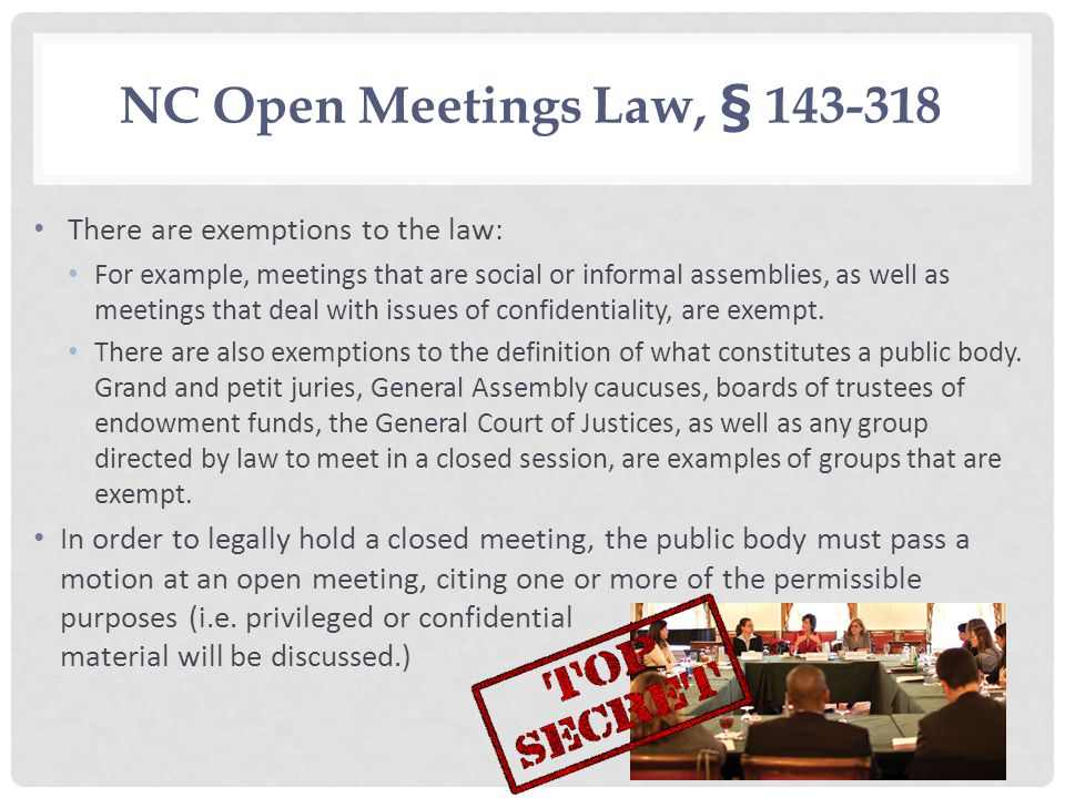 NC Open Meetings Law, § 143 318 There are exemptions to the law: For example, meetings that are social or informal assemblies, as well as meetings that deal with issues of confidentiality, are exempt.