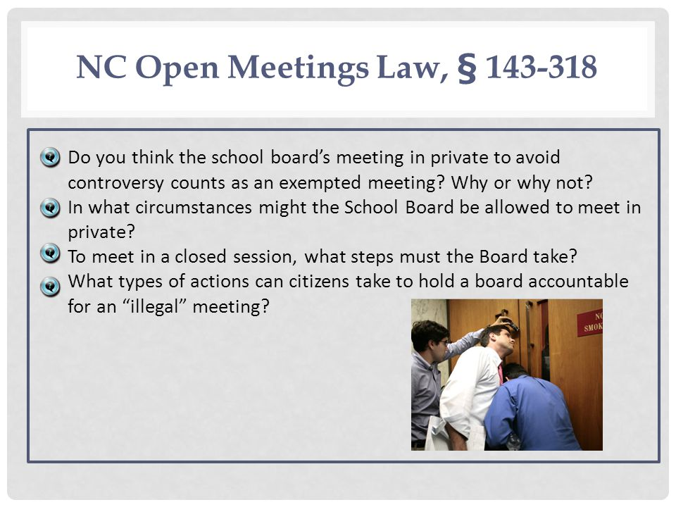NC Open Meetings Law, § 143 318 Do you think the school boards meeting in private to avoid controversy counts as an exempted meeting? Why or why not?