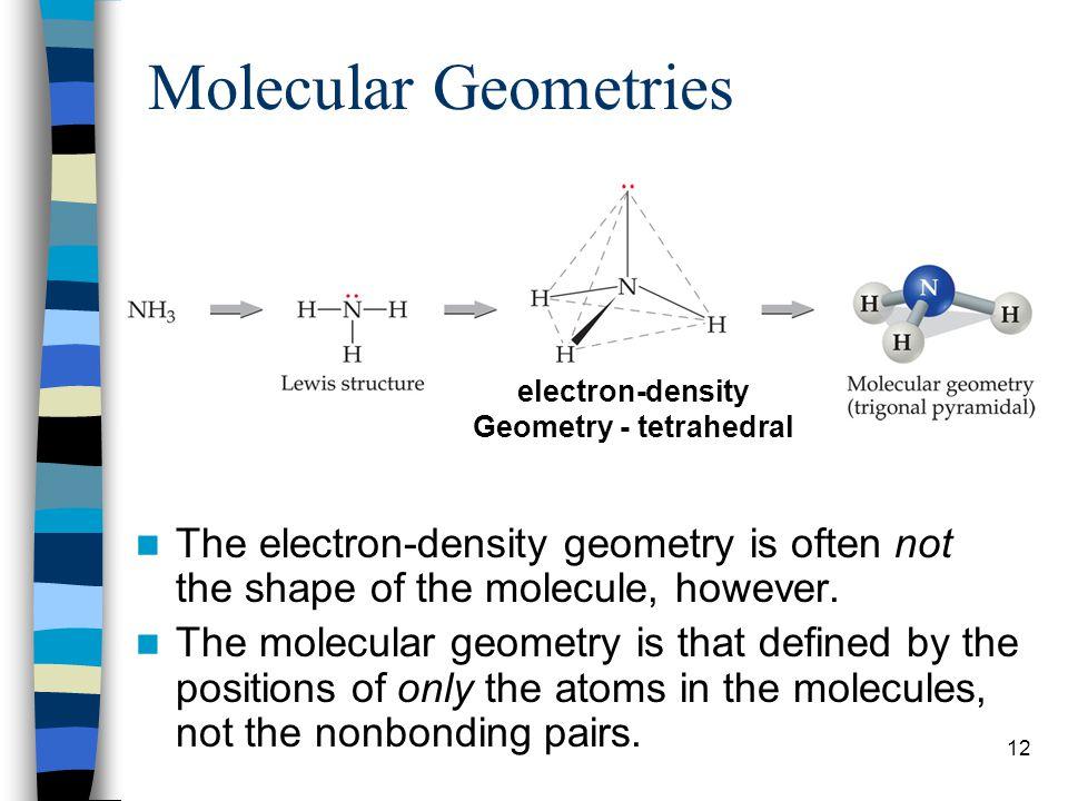 12 Molecular Geometries The electron-density geometry is often not the shape of the molecule, however. The molecular geometry is that defined by the p