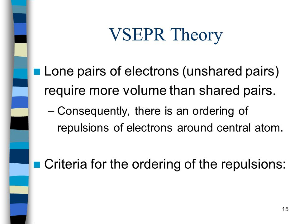 15 VSEPR Theory Lone pairs of electrons (unshared pairs) require more volume than shared pairs. –Consequently, there is an ordering of repulsions of e