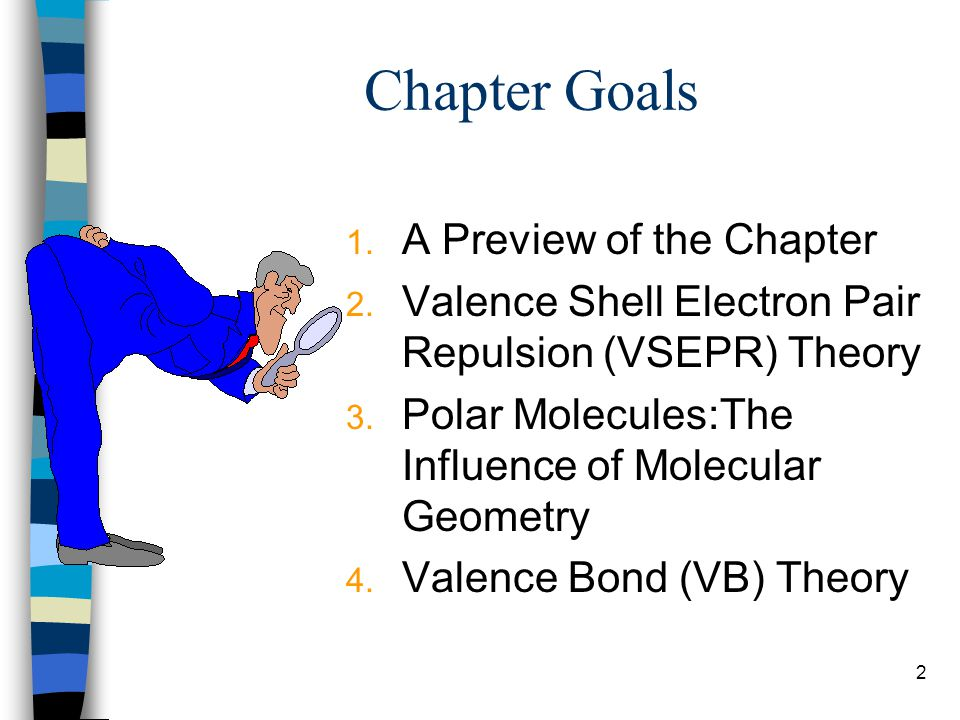 2 Chapter Goals 1. A Preview of the Chapter 2. Valence Shell Electron Pair Repulsion (VSEPR) Theory 3. Polar Molecules:The Influence of Molecular Geom