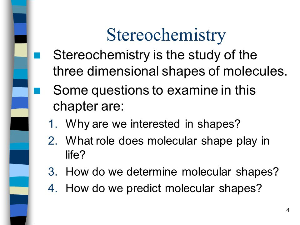 4 Stereochemistry Stereochemistry is the study of the three dimensional shapes of molecules. Some questions to examine in this chapter are: 1.Why are