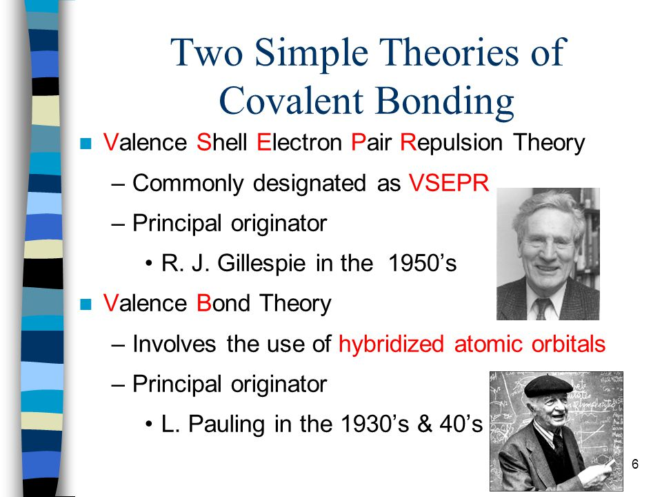 6 Two Simple Theories of Covalent Bonding Valence Shell Electron Pair Repulsion Theory –Commonly designated as VSEPR –Principal originator R. J. Gille