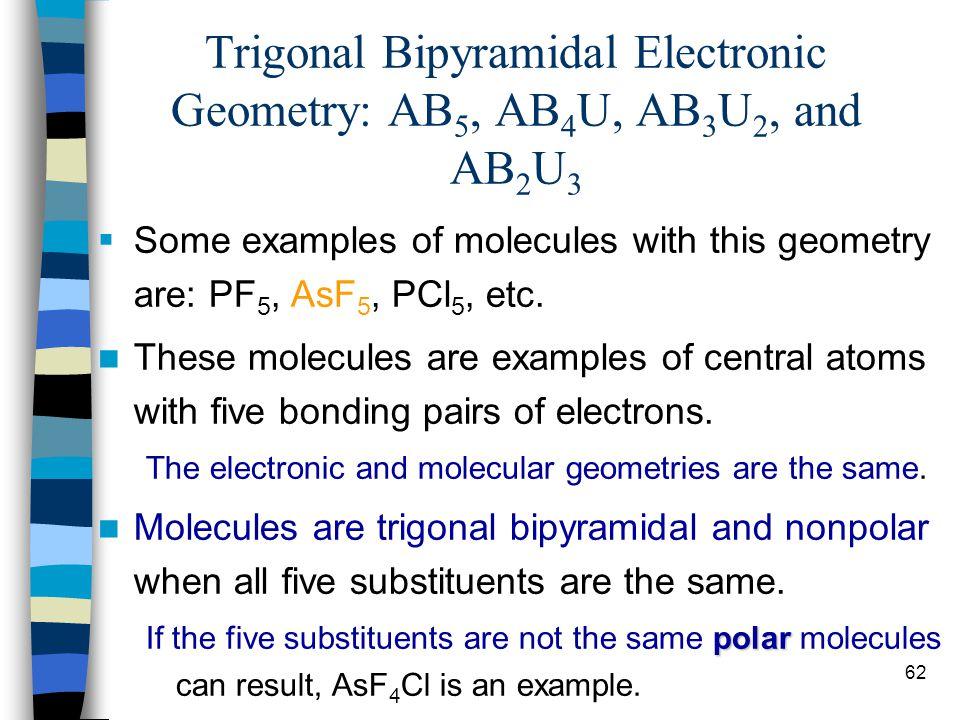 62 Trigonal Bipyramidal Electronic Geometry: AB 5, AB 4 U, AB 3 U 2, and AB 2 U 3 Some examples of molecules with this geometry are: PF 5, AsF 5, PCl