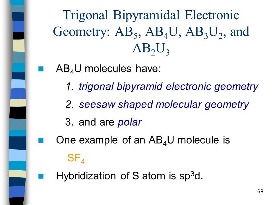 68 Trigonal Bipyramidal Electronic Geometry: AB 5, AB 4 U, AB 3 U 2, and AB 2 U 3 AB 4 U molecules have: 1.trigonal bipyramid electronic geometry 2.se