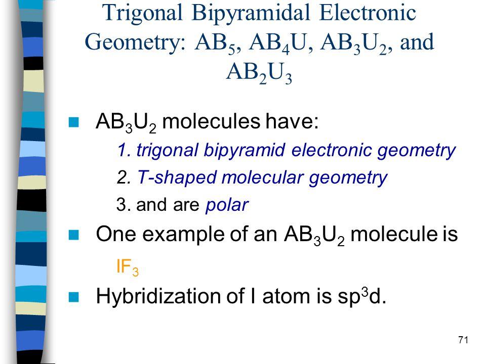 71 Trigonal Bipyramidal Electronic Geometry: AB 5, AB 4 U, AB 3 U 2, and AB 2 U 3 AB 3 U 2 molecules have: 1.trigonal bipyramid electronic geometry 2.