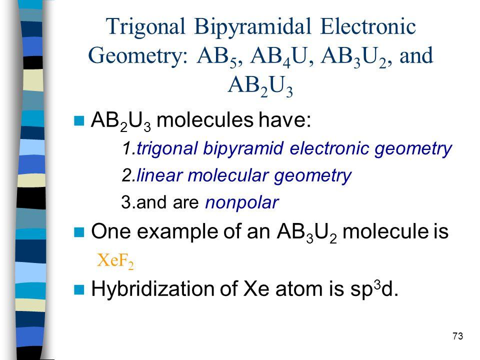 73 Trigonal Bipyramidal Electronic Geometry: AB 5, AB 4 U, AB 3 U 2, and AB 2 U 3 AB 2 U 3 molecules have: 1.trigonal bipyramid electronic geometry 2.