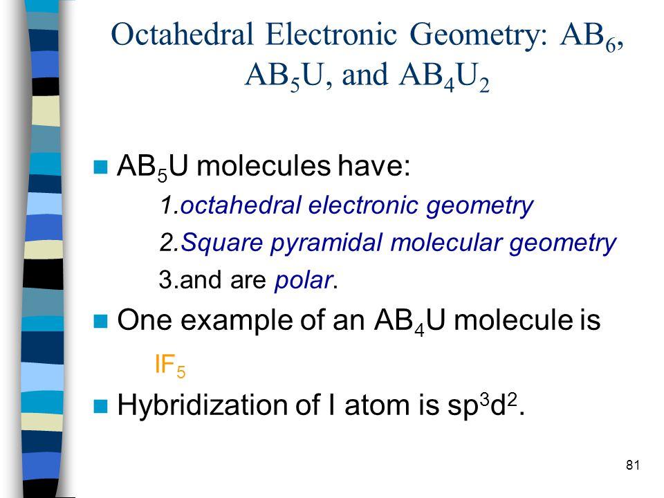81 Octahedral Electronic Geometry: AB 6, AB 5 U, and AB 4 U 2 AB 5 U molecules have: 1.octahedral electronic geometry 2.Square pyramidal molecular geo