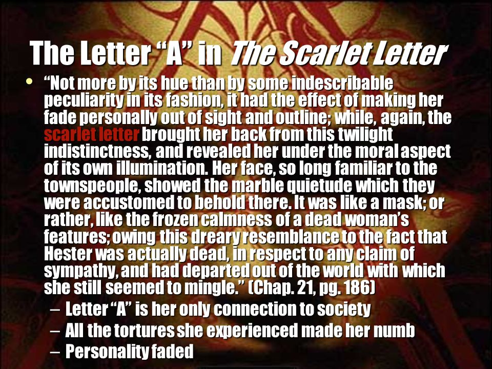 The Letter A in The Scarlet Letter Not more by its hue than by some indescribable peculiarity in its fashion, it had the effect of making her fade personally out of sight and outline; while, again, the scarlet letter brought her back from this twilight indistinctness, and revealed her under the moral aspect of its own illumination.