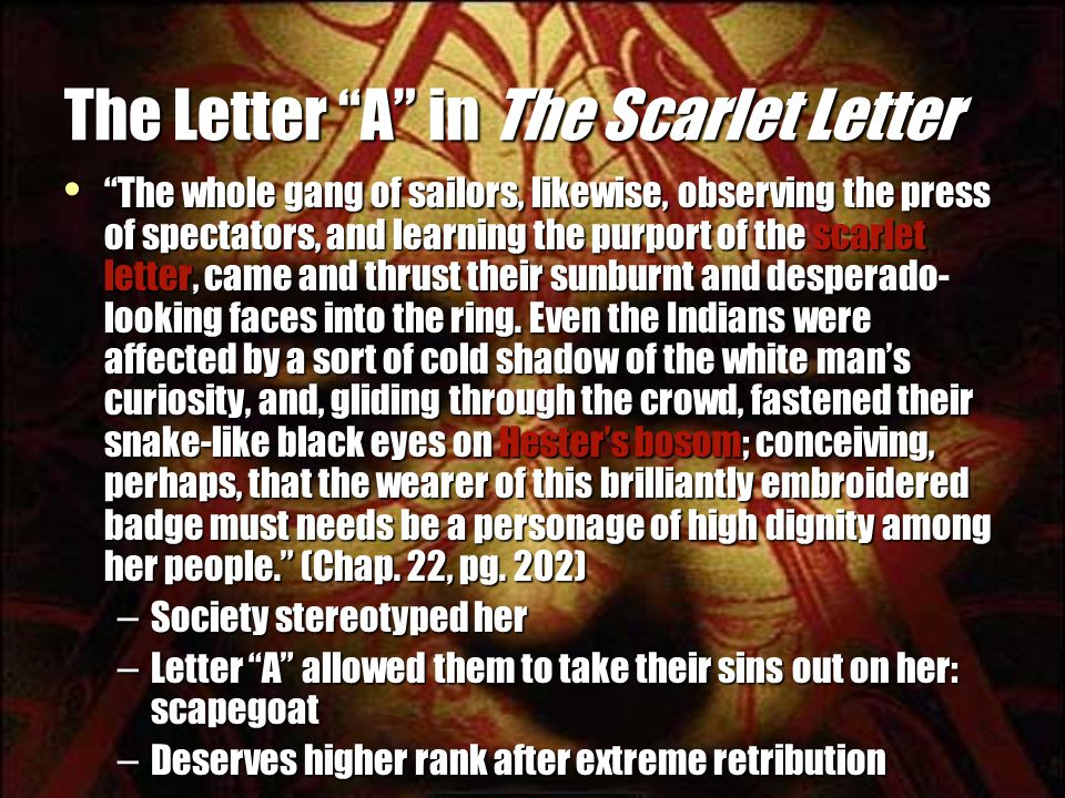 The Letter A in The Scarlet Letter The whole gang of sailors, likewise, observing the press of spectators, and learning the purport of the scarlet letter, came and thrust their sunburnt and desperado- looking faces into the ring.