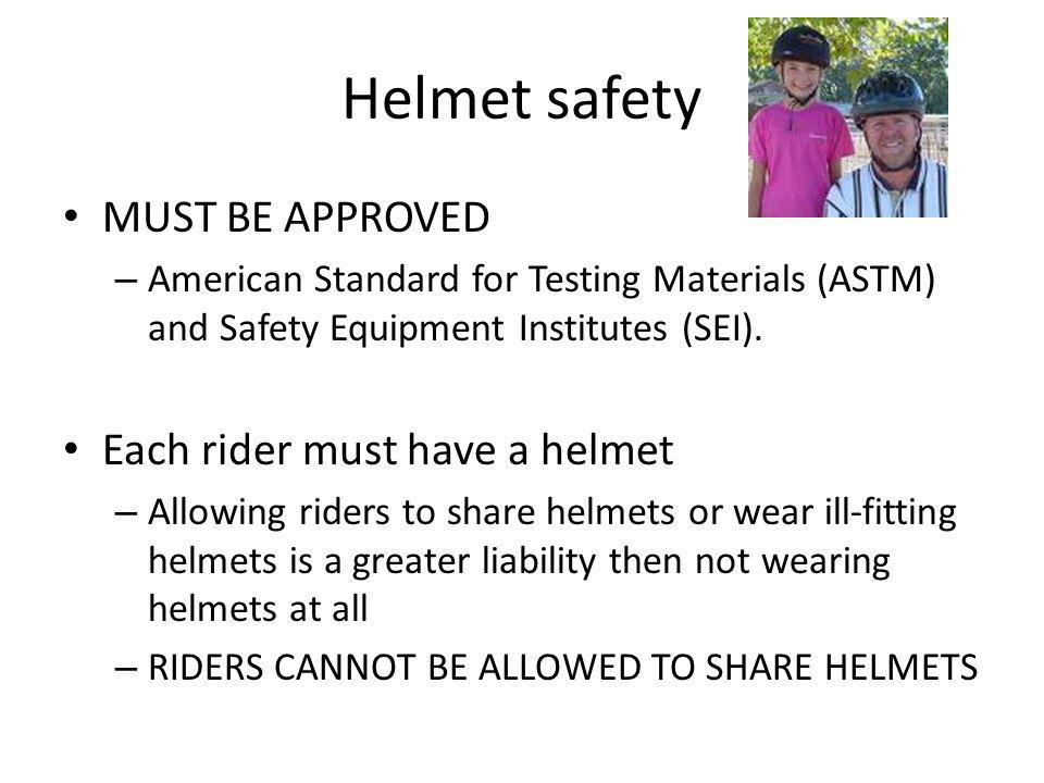 Helmet safety MUST BE APPROVED – American Standard for Testing Materials (ASTM) and Safety Equipment Institutes (SEI).