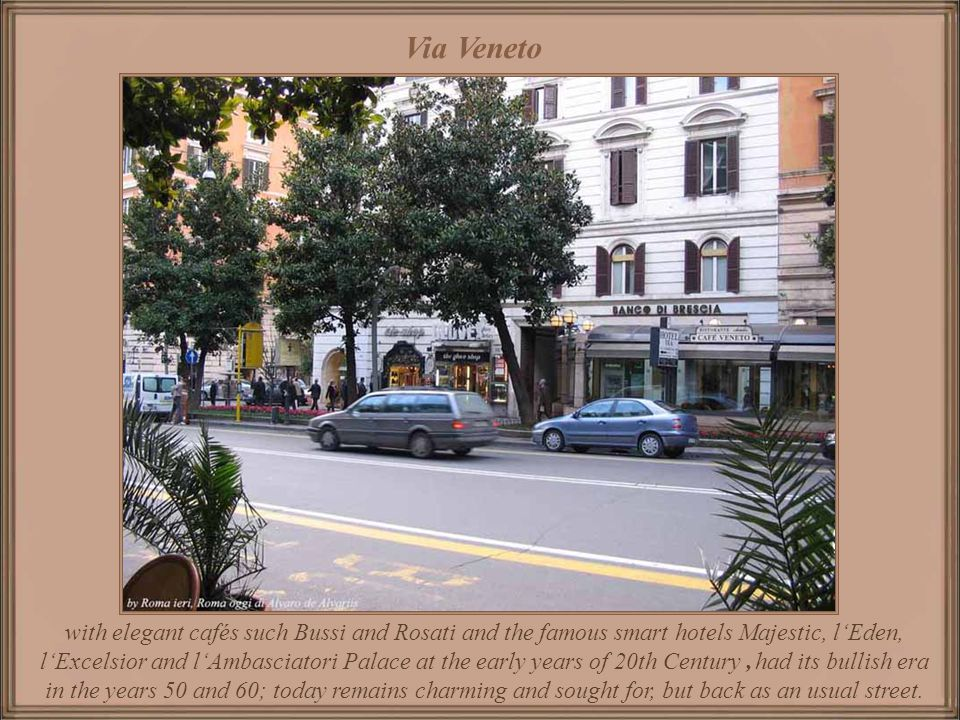 Via Veneto Built by the end of 8th Century, owns part of its fame to have been the center of the mundane life in the years 50 and 60, thanks to the se