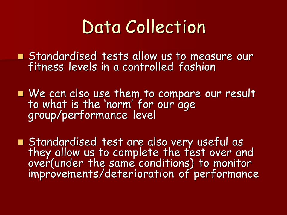 Data Collection Standardised tests allow us to measure our fitness levels in a controlled fashion Standardised tests allow us to measure our fitness levels in a controlled fashion We can also use them to compare our result to what is the norm for our age group/performance level We can also use them to compare our result to what is the norm for our age group/performance level Standardised test are also very useful as they allow us to complete the test over and over(under the same conditions) to monitor improvements/deterioration of performance Standardised test are also very useful as they allow us to complete the test over and over(under the same conditions) to monitor improvements/deterioration of performance