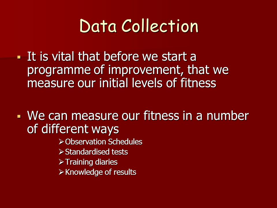 Data Collection It is vital that before we start a programme of improvement, that we measure our initial levels of fitness It is vital that before we start a programme of improvement, that we measure our initial levels of fitness We can measure our fitness in a number of different ways We can measure our fitness in a number of different ways Observation Schedules Observation Schedules Standardised tests Standardised tests Training diaries Training diaries Knowledge of results Knowledge of results