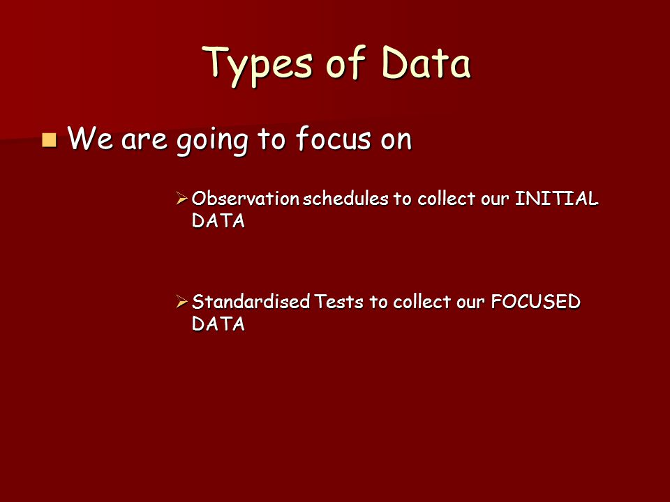 Types of Data We are going to focus on We are going to focus on Observation schedules to collect our INITIAL DATA Observation schedules to collect our INITIAL DATA Standardised Tests to collect our FOCUSED DATA Standardised Tests to collect our FOCUSED DATA