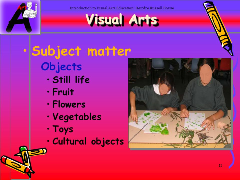 11 Introduction to Visual Arts Education: Deirdre Russell-Bowie Visual Arts Subject matter Objects Still life Fruit Flowers Vegetables Toys Cultural o