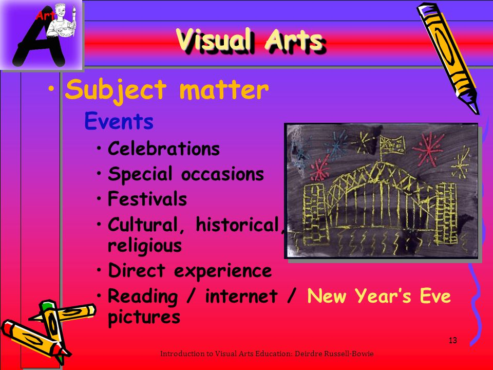 13 Introduction to Visual Arts Education: Deirdre Russell-Bowie Visual Arts Subject matter Events Celebrations Special occasions Festivals Cultural, h