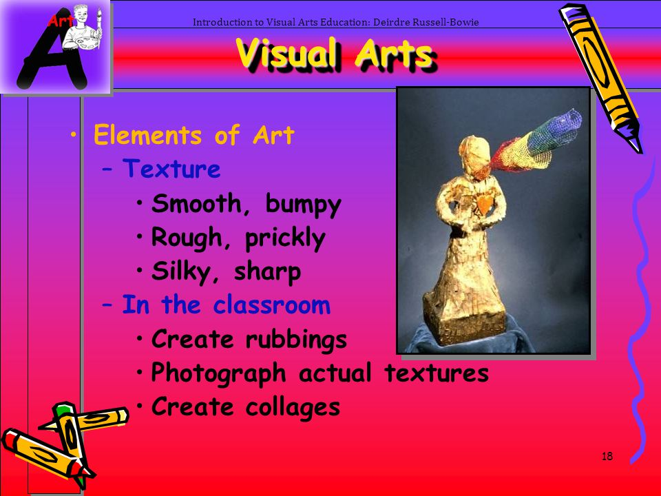18 Introduction to Visual Arts Education: Deirdre Russell-Bowie Visual Arts Elements of Art –Texture Smooth, bumpy Rough, prickly Silky, sharp –In the
