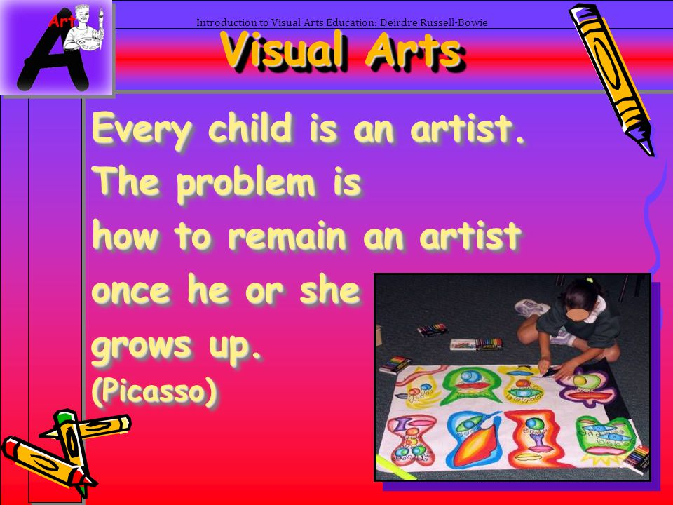 2 Introduction to Visual Arts Education: Deirdre Russell-Bowie Visual Arts Every child is an artist. The problem is how to remain an artist once he or