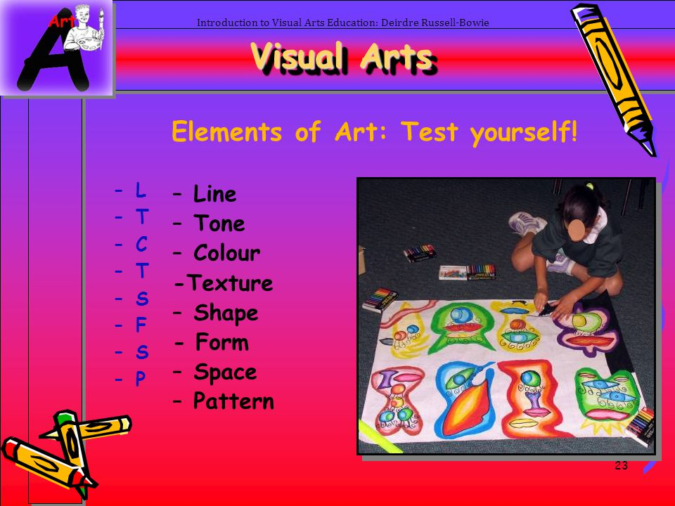 23 Introduction to Visual Arts Education: Deirdre Russell-Bowie Visual Arts Elements of Art: Test yourself! –L–L –T–T –C–C –T–T –S–S –F–F –S–S –P–P –L