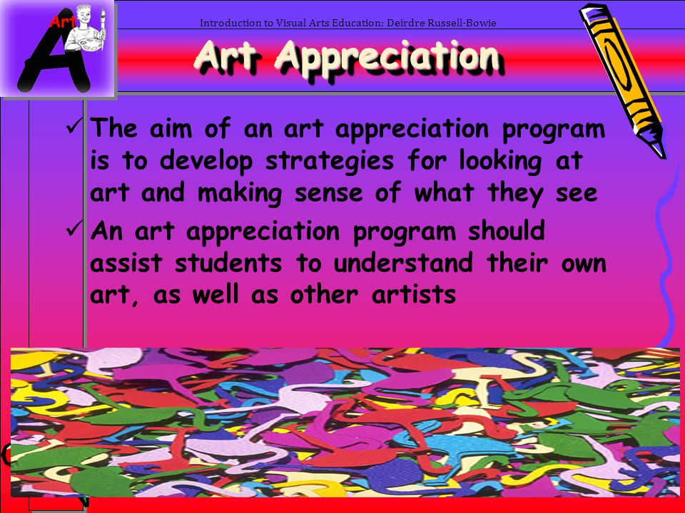 36 Art Appreciation Introduction to Visual Arts Education: Deirdre Russell-Bowie The aim of an art appreciation program is to develop strategies for l