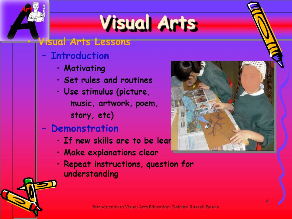 4 Visual Arts Visual Arts Lessons –Introduction Motivating Set rules and routines Use stimulus (picture, music, artwork, poem, story, etc) –Demonstrat
