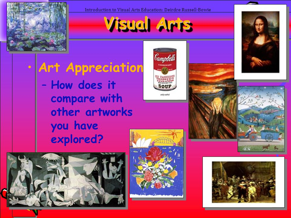 49 Introduction to Visual Arts Education: Deirdre Russell-Bowie Visual Arts Art Appreciation –How does it compare with other artworks you have explore