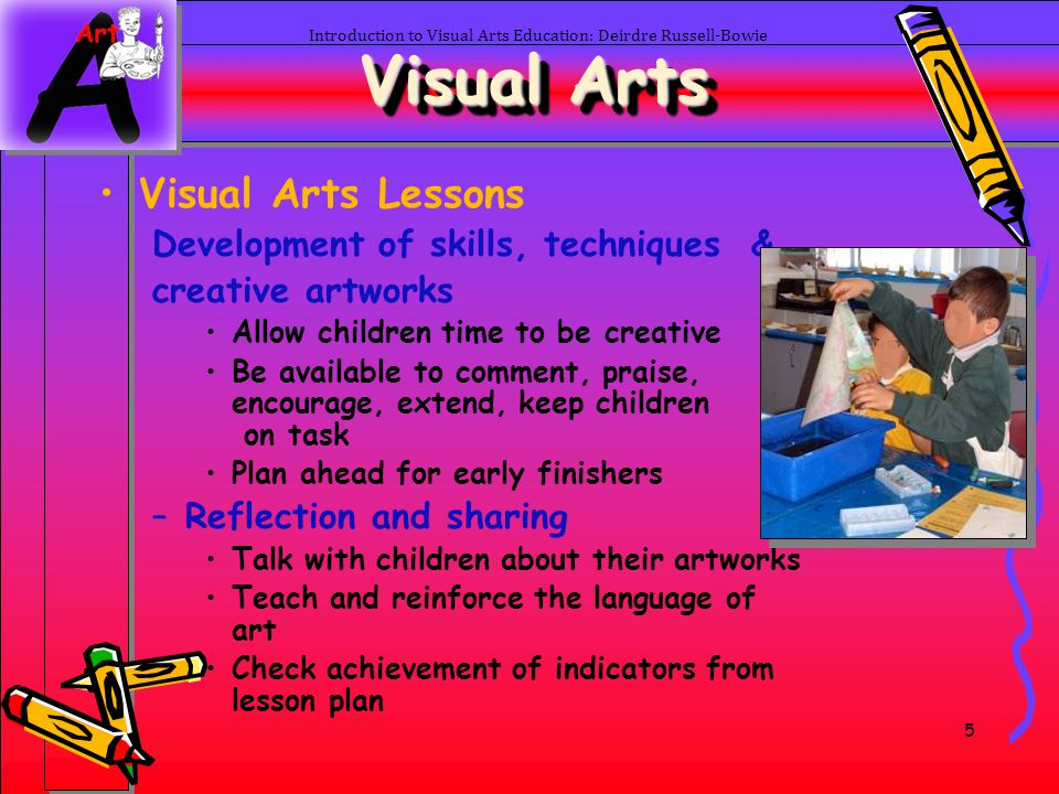 16 Introduction to Visual Arts Education: Deirdre Russell-Bowie Visual Arts Elements of Art –Colour Primary colours Secondary colours Tertiary colours –Brown, Grey Complementary colours –Opposite Analogous colours –Near