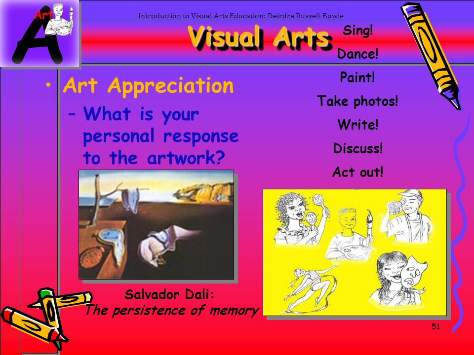 51 Introduction to Visual Arts Education: Deirdre Russell-Bowie Visual Arts Art Appreciation –What is your personal response to the artwork? Sing! Dan