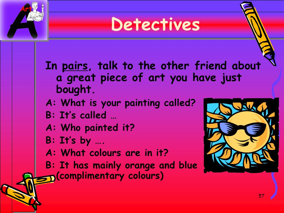 57 Detectives In pairs, talk to the other friend about a great piece of art you have just bought. A: What is your painting called? B: Its called … A:
