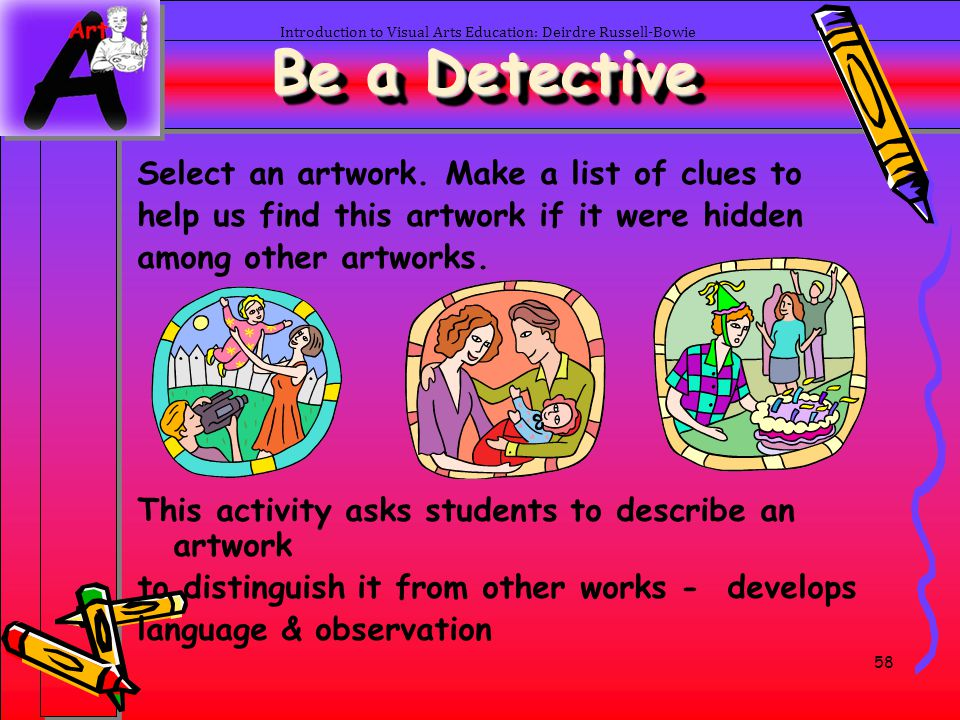 58 Be a Detective Select an artwork. Make a list of clues to help us find this artwork if it were hidden among other artworks. This activity asks stud