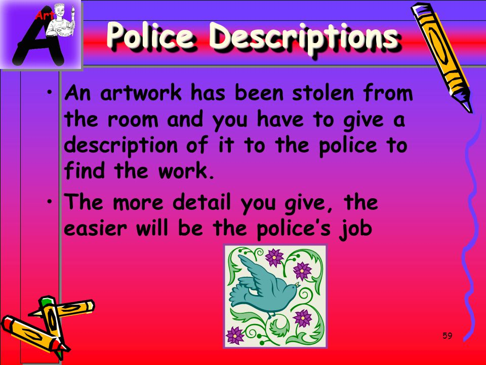 59 Police Descriptions Police Descriptions An artwork has been stolen from the room and you have to give a description of it to the police to find the