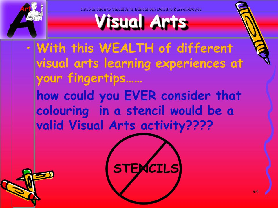 64 Introduction to Visual Arts Education: Deirdre Russell-Bowie Visual Arts With this WEALTH of different visual arts learning experiences at your fin