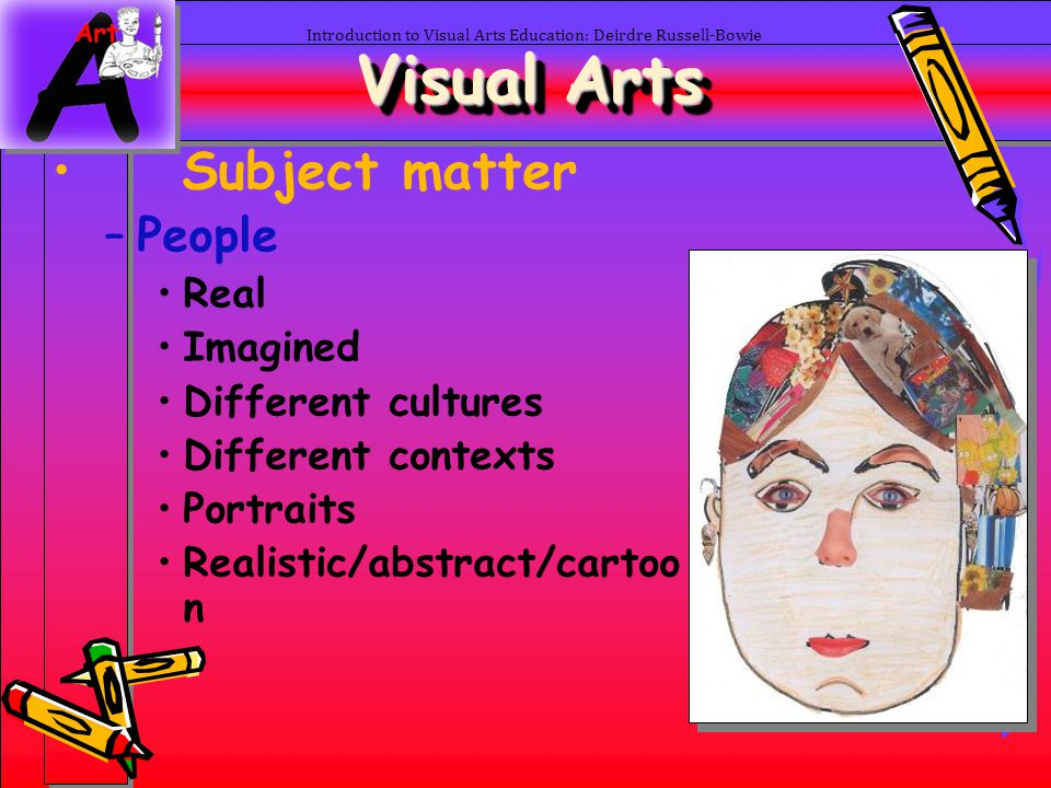 9 Introduction to Visual Arts Education: Deirdre Russell-Bowie Visual Arts Subject matter –Emotions Art can be used to express emotions Use emotions as a stimulus for art Often easier to draw than write about how you feel Unknown Joy: Unknown joy is a mystery but we keep trying to find it in the world around us.