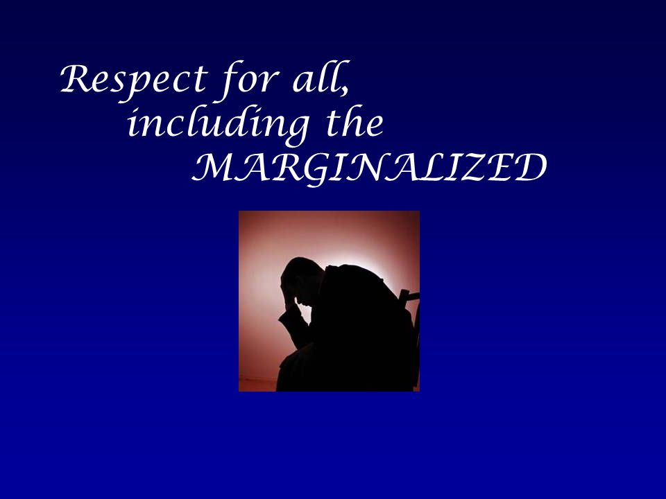 Respect for all, including the MARGINALIZED