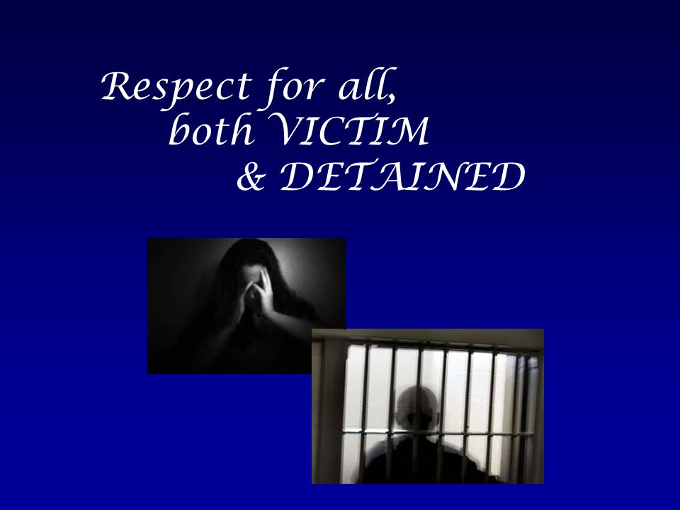 Respect for all, both VICTIM & DETAINED