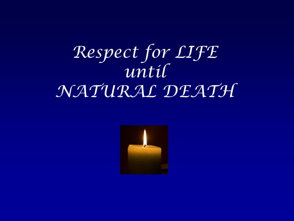 Respect for LIFE until NATURAL DEATH