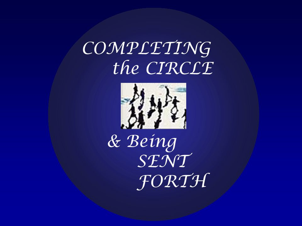 COMPLETING the CIRCLE & Being SENT FORTH