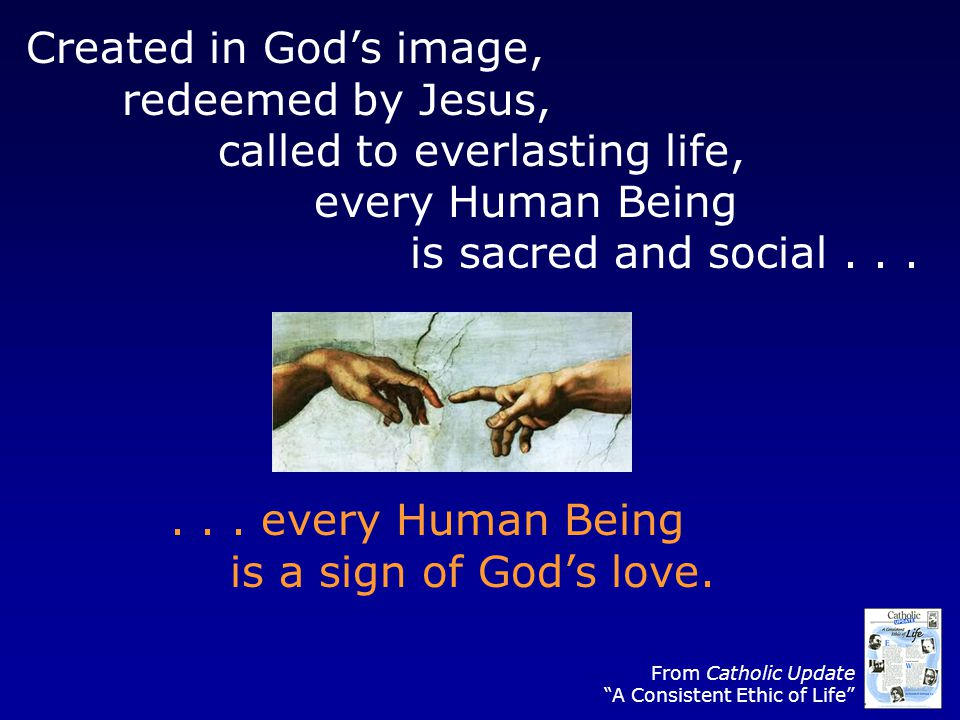 Created in Gods image, redeemed by Jesus, called to everlasting life, every Human Being is sacred and social...