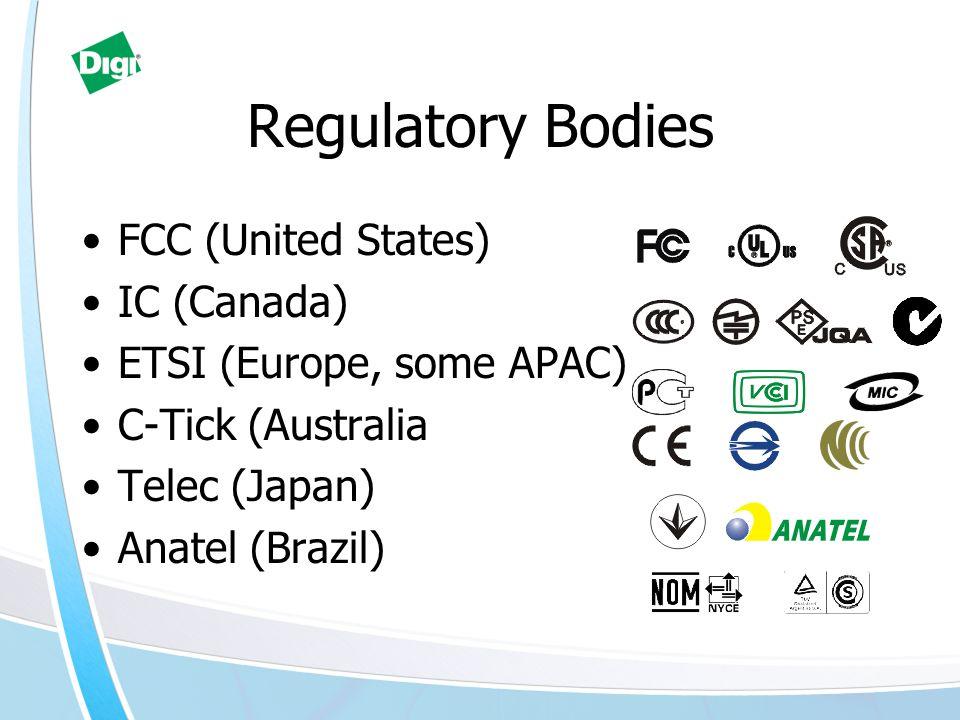 Regulatory Bodies FCC (United States) IC (Canada) ETSI (Europe, some APAC) C-Tick (Australia Telec (Japan) Anatel (Brazil)