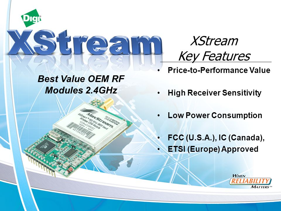 Price-to-Performance Value High Receiver Sensitivity Low Power Consumption FCC (U.S.A.), IC (Canada), ETSI (Europe) Approved XStream Key Features Best Value OEM RF Modules 2.4GHz