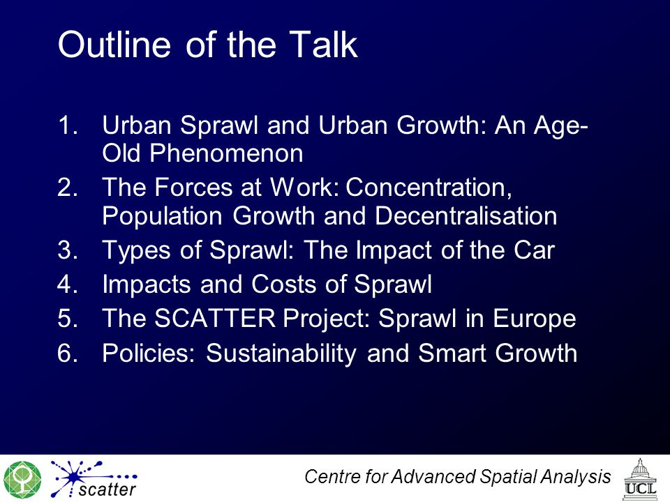 Centre for Advanced Spatial Analysis Outline of the Talk 1.Urban Sprawl and Urban Growth: An Age- Old Phenomenon 2.The Forces at Work: Concentration, Population Growth and Decentralisation 3.Types of Sprawl: The Impact of the Car 4.Impacts and Costs of Sprawl 5.The SCATTER Project: Sprawl in Europe 6.Policies: Sustainability and Smart Growth