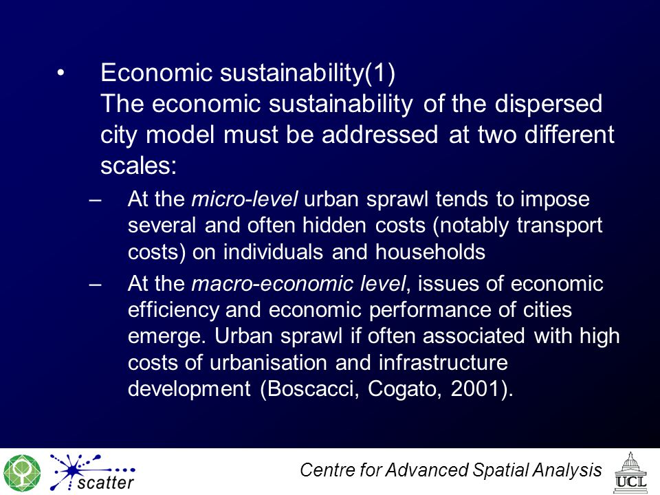 Centre for Advanced Spatial Analysis Economic sustainability(1) The economic sustainability of the dispersed city model must be addressed at two different scales: –At the micro-level urban sprawl tends to impose several and often hidden costs (notably transport costs) on individuals and households –At the macro-economic level, issues of economic efficiency and economic performance of cities emerge.